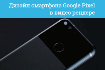 3D дизайн смартфона Google Pixel